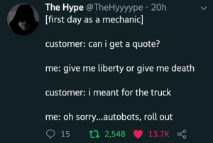 Hype, Sorry, and Target: The Hype @TheHyyyype 20h  [first day as a mechanic]  customer: can i get a quote?  me: give me liberty or give me death  customer: i meant for the truck  me: oh sorry...autobots, roll out  15 t 2,548 13.7K wonderytho: me 🚛 irl