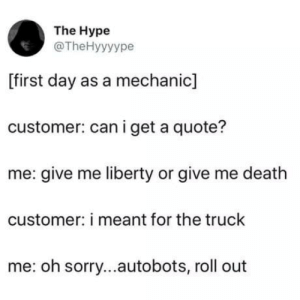 laughoutloud-club:  Turn around….: The Hype  @TheHyyyype  [first day as a mechanic]  customer: can i get a quote?  me: give me liberty or give me death  customer: i meant for the truck  me: oh sorry...autobots, roll out laughoutloud-club:  Turn around….