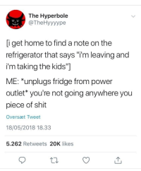 "Shit, Home, and Kids: The Hyperbole  @TheHyyyype  i get home to find a note on the  refrigerator that says ""i'm leaving and  i'm taking the kids""]  ME: *unplugs fridge from power  outlet* you're not going anywhere you  piece of shit  Oversæt Tweet  18/05/2018 18.33  5.262 Retweets 20K likes MEIRL"