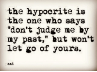 """quoteoftheday quotesforlife quotesofinstagram quotestoliveby quotestagram quotesdaily quotesoflife truth reality thesix instapic instamood instagood instagram instalike instagrammers instadaily instaquote: the hypocrite is  the one who says  """"don't judge me by  my past,"""" but won't  let go of yours.  rnt quoteoftheday quotesforlife quotesofinstagram quotestoliveby quotestagram quotesdaily quotesoflife truth reality thesix instapic instamood instagood instagram instalike instagrammers instadaily instaquote"""