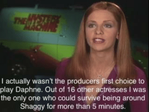 Only One, Shaggy, and Who: THE  I actually wasn't the producers first choice to  play Daphne. Out of 16 other actresses I was  the only one who could survive being around  Shaggy for more than 5 minutes.