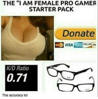 """Funny, Lol, and Starter Packs: THE """"I AM FEMALE PRO GAMER  STARTER PACK  Donate  VISA  KAD Ratio  0.71  The accuracy lol 💯😂😂😂😂"""