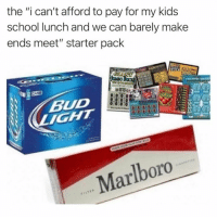 "Memes, School, and Snapchat: the ""i can't afford to pay for my kids  school lunch and we can barely make  ends meet"" starter pack  BUD  Marlboro Snapchat: dankmemesgang 🚫🌰🚫🔩🚫 🥜"