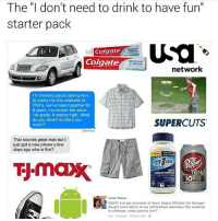 """THE CONVO IN THE FIRST PIC IS SO FUNNY HA: The """"I don't need to drink to have fun""""  starter pack  USa  Colgate  Colgate  network  I'm thinking about asking Amy  to marry me this weekend at  Chili's, we've been together for  8 years  I've known her since  Doug  1st grade, It seems right. What  do you think? Is chili's too  SUPERCUTS  much?  That sounds great man but I  just got a new phone a few  days ago who is this?  ONE A DAY  epP  MENS  TEN  HEALTH FORMULA  IOA  Garret Barton  BOOM! Just got promoted at Home Depot! Officially the Manager!  Bought some tickets to see Jeff Dunham downtown this weekend  to celebrate.. whose joining me?!  3 hours ago. THE CONVO IN THE FIRST PIC IS SO FUNNY HA"""