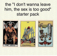 "Memes, Sex, and Tumblr: the ""I don't wanna leave  him, the sex is too good""  starter pack  THE DEVIL  @tarotmemes <p><a href=""http://drugssexandsublime.tumblr.com/post/152832550573/usually-my-tarot-cards-drag-me-enough-but-damn"" class=""tumblr_blog"">drugssexandsublime</a>:</p> <blockquote><p>Usually my tarot cards drag me enough, but damn now tarot memes.</p></blockquote>"