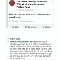 Christmas, Memes, and Willy Wonka: The I Hate Grandpa Joe From  Willy Wonka And Chocolate  Factory Page  Yesterday at 2:02pm .  Merry Christmas to all and to all I mean not  grandpa joe  710 Likes 69 Comments  Like  Comment  Share  1,267 likes  cartwheelsandhardons Grandpa Joe is  widely regarded as one of the greatest and  iconic villains in cinematic history because  he pretended to be a bedridden invalid until  there was free chocolate to be had and then  and only then did he find the strength to get  up and dance like the evil shitbag sorcerer  he actually was. Something we can all get behind!