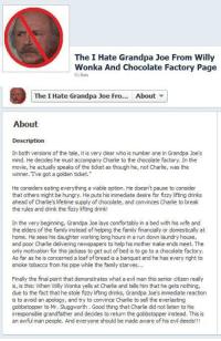 no-heroes:  holy shit : The I Hate Grandpa Joe From Willy  Wonka And Chocolate Factory Page  91 likes   The I Hate Grandpa Joe Fro...About  About  Description  In both versions of the tale, it is very clear who is number one in Grandpa Joe's  mind. He decides he must accompany Charlie to the chocolate factory. In the  movie, he actually speaks of the ticket as though he, not Charlie, was the  winner. Ive got a golden ticket.  He considers eating everything a viable option. He doesn't pause to consider  that others might be hungry. He puts his immediate desire for fizzy lifting drinks  ahead of Charlie's lifetime supply of chocolate, and convinces Charlie to break  the rules and drink the fizzy lifting drink!  In the very beginning, Grandpa Joe lays comfortably in a bed with his wife and  the elders of the family instead of helping the family financially or domestically at  home. He sees his daughter working long hours in a run down laundry house,  and poor Charlie delivering newspapers to help his mother make ends meet. The  only motivation for this jackass to get out of bed is to go to a chocolate factory.  As far as he is concerned a loaf of bread is a banquet and he has every right to  smoke tobacco from his pipe while the family starves...  Finally the final point that demonstrates what a evil man this senior dtizen really  is, is this: When Willy Wonka yells at Charlie and tells him that he gets nothing,  due to the fact that he stole fizzy lifting drinks, Grandpa Joe's immediate reaction  is to avoid an apology, and try to convince Charlie to sell the everlasting  gobbstopper to Mr. Sluggworth. Good thing that Charlie did not listen to his  irresponsible grandfather and decides to return the gobbstopper instead. This is  an awful man people. And everyone should be made aware of his evil deeds!!! no-heroes:  holy shit