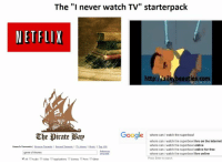 """Memes, Iwatch, and Torrent: The """"I never watch TV"""" starterpack  NETFLIX  http:/vsilkubeauties, com  Google  where can I watch the superbowi  The pirate Bap  where can iwatch the superbowl  live on the internet  where can i watch the superbowl online  Search Torrents  I Browse Torrents I Recent Torrents I TV shows IMusic ITop 100  where can i watch the superbowl  online for free  game of thrones  where can i watch the superbowl  live online  Press Enter to search.  An Audio E video Applications  Games aporn 3other me lol  found on reddit"""