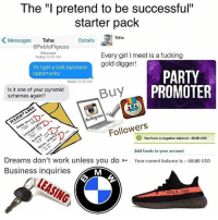 """Gold Digger, Starter Pack, and Black Twitter: The """"I pretend to be successful""""  starter pack  Taha  K Messages  Taha  Details  epabloPiqasso  Message  Every girl l meet is a fucking  Today 12:41 AM  gold digger!  Yo got a sick business  PARTY  opportunity  Read 12:42 AM  PROMOTER  Buy Is it one of your pyramid  schemes again?  Followers  You have a negative balance: 68.80 USD  Add funds to your account  Dreams don't work unless you do  Your current balance is -68.80 USD  Business inquiries  SpLY-350 You guys know someone like this? (@pablopiqasso)"""
