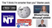 "Well, until they unpublish us ( if they make good on that threat) I will continue with posts for you guys.: The ""I think I'm smarter than you"" Starter pack  YOUNG TURKS  2016  #Dump Trump  NOW THIS  #Drumpf xDDDD  BuzzFeed  FLUID Well, until they unpublish us ( if they make good on that threat) I will continue with posts for you guys."