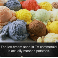 Dank, Dope, and Funny: The Ice-cream seen in TV commercial  is actually mashed potatoes. I will never look at ice cream commercials the same again clean memes cleanmemes funny funnymemes humour cleanhumour funnyhumour cleanbreadmemes bread yahhh ugh yay lol cool omg dope dank hashtag