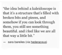"Beautiful, All That, and Idea: ""the idea behind a kaleidoscope is  that it's a structure that's filled with  broken bits and pieces, and  somehow if you can look through  them, you still see something  beautiful. and i feel like we are all  that way a little bit.""  2  sara bareiles (via hederaceus)"