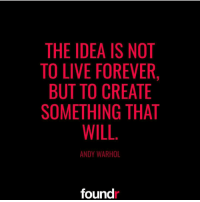 Memes, Andy Warhol, and 🤖: THE IDEA IS NOT  TO LIVE FOREVER,  BUT TO CREATE  SOMETHING THAT  WILL  ANDY WARHOL  found Double tap if you agree!