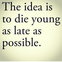 The idea is  to die young  as late as  possible If I die I want to die happy and with the people I love.......... millionaire mindset millionaremindset christianity motivation success successquotes jesus church life impressions moneyinthebank money gym improvement memes memelife cats entrepreneurmindset bussiness bussinescasual cute nature earth explore getoutside play pool bio peace