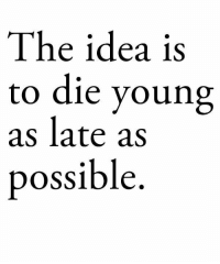 Idea, Possible, and Die Young: The idea is  to die young  as late as  possible