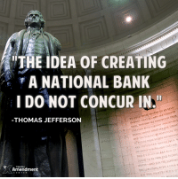 "Memes, Concur, and 🤖: THE IDEA OF CREATING  A NATIONAL BANK  I DO NOT CONCUR IN.""  S TO BE SELF-  WE HOLD THESE  TRUTH ARE CREN  THAT ALL MEN BY THEIR  EVIDENT THEY  CERTAIN INALIENABLE  EQUAL WITH THAT ARE CREATOR  LIFE. TH  RCHTs MONG  THESE HAPPINESS AND THE PURSUIT pF RNME  TO SECURE THESE RIGHTS  MEN. WI  ARE INSTITUTED AMONG  AND DECLARE  SOLEMNLY THOMAS JEFFERSON  THESE COLONIES ARE AND OF  INDEPE  OUCHT TO BE FREE AND SUPPORT  STATES AND EORTHE WITH A FIRM R  DECLARATION. TENTH  Amendment  ON THE PROTECTION  NuTUAL We agree, Thomas Jefferson!  #endthefed #thomasjefferson #liberty"