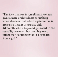"Girls, Memes, and Sex: ""The idea that sex is something a woman  gives a man, and she loses something  when she does that, which again for me is  nonsense. I want us to raise girls  differently where boys and girls start to see  sexuality as something that they own,  rather than something that a boy takes  from a girl."""