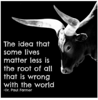 World, All That, and Idea: The idea that  some lives  matter less is  the root of all  that is wrong  with the world  -Dr. Paul Farmer KingPinner BobbyGinnings
