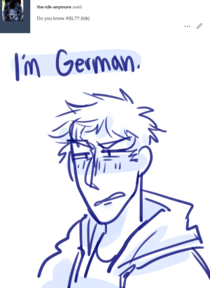 ask-art-student-prussia:   Keep reading: the-idk-anymore said:  Do you know ASL?? (Idk)   Im Geman ask-art-student-prussia:   Keep reading