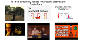 "The ""If I'm completely honest, I'm probably pretty stupid"" Starterpack: The ""If I'm completely honest, I'm probably prettystupid""  StarterPack  DRY-BULB & WET-BULB  The  TEMPERATURE  Monty Hall Problem  Dry Bulb  Wet Bulb  db  wb  Wick  Water  FRANCIS FORD COPPOLA'S  CAPITALISM,  SOCIALISM &  COMMUNISM  EXPLAINED  The  24  Godfather  PART II  BBC WORLD NEWS The ""If I'm completely honest, I'm probably pretty stupid"" Starterpack"
