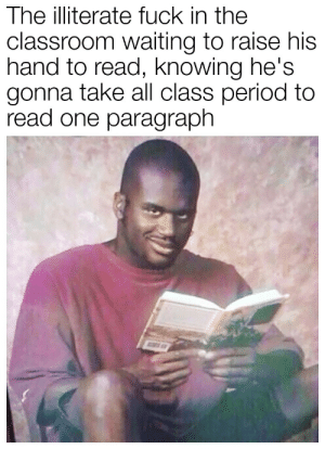 Period, Classroom, and Fuck: The illiterate fuck in the  classroom waiting to raise his  hand to read, knowing he's  gonna take all class period to  read one paragraph It's that time again