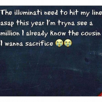 Im tryna come up..💸😂😂: The illuminati need to hit my line  asap this year l'm tryna see a  million already know the cousin  l wanna sacrifice  milion 1 already Know the cousin Im tryna come up..💸😂😂