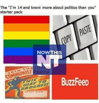 "Starter Packs, Buzzfeed, and Keyboard: The ""I'm 14 and know more about politics than you""  starter pack  NOW THIS  BuzzFeeD Always good to repost. This is how 99.9% of the keyboard warriors in the comments are. simpleton idiots imbeciles liberals libbys democraps liberallogic liberal ccw247 conservative constitution presidenttrump nobama stupidliberals merica america stupiddemocrats donaldtrump trump2016 patriot trump yeeyee presidentdonaldtrump draintheswamp makeamericagreatagain trumptrain maga Add me on Snapchat and get to know me. Don't be a stranger: thetypicallibby Partners: @theunapologeticpatriot 🇺🇸 @too_savage_for_democrats 🐍 @thelastgreatstand 🇺🇸 @always.right 🐘 TURN ON POST NOTIFICATIONS! Make sure to check out our joint Facebook - Right Wing Savages Joint Instagram - @rightwingsavages Joint Twitter - @wethreesavages Follow my backup page: @the_typical_liberal_backup"