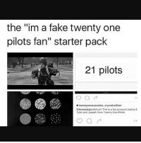 "I see too many of these people. And I need the music video to come out. Stop teasing us please twentyonepilots: the ""im a fake twenty one  pilots fan"" starter pack  21 pilots  etwentyoneavocados, crystalcotliner  littlemlsstyio Heloo This is a fan account mainly  Tyler and Joseph from Twenty One Piots I see too many of these people. And I need the music video to come out. Stop teasing us please twentyonepilots"