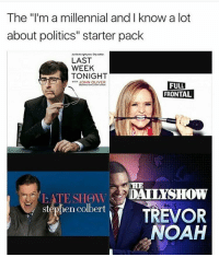 "Noah, Conservative, and Starter Pack: The ""I'm a millennial and I know a lot  about politics"" starter pack  LAST  WEEK  TONIGHT  JOHN OLIVER  FULL  FRONTAL  DAILYSHOW  LATE SHOW  stephen colbert  TREVOR  NOAH Trevor Noah is nothing but a cuck... trevornoah cuck liberals libbys democraps liberallogic liberal ccw247 conservative constitution presidenttrump resist stupidliberals merica america stupiddemocrats donaldtrump trump2016 patriot trump yeeyee presidentdonaldtrump draintheswamp makeamericagreatagain trumptrain maga Add me on Snapchat and get to know me. Don't be a stranger: thetypicallibby Partners: @theunapologeticpatriot 🇺🇸 @too_savage_for_democrats 🐍 @thelastgreatstand 🇺🇸 @always.right 🐘 @keepamerica.usa ☠️ TURN ON POST NOTIFICATIONS! Make sure to check out our joint Facebook - Right Wing Savages Joint Instagram - @rightwingsavages Joint Twitter - @wethreesavages Follow my backup page: @the_typical_liberal_backup"