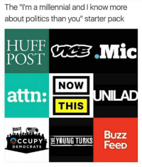 "The ""I'm a millennial and I know more  about politics than you"" starter pack  POST  CREE Mic  NOW  attn:  THIS  UNILAD  Buzz  CCUPY  YOUNG TURKS  FeeD  DEMOCRATS Because debates in the comments always solve world issues."