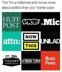 "Memes, Huff, and Starter Pack: The ""I'm a millennial and I know more  about politics than you"" starter pack  HUFF  POST  NOW  attn:  NILAD  THIS  THE  Buzz  CCUPY  YOUNG TURKS  FeeD  DEMOCRATS The young Turks 💀💀💀💀"