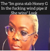 "honey: The ""Im gona stab Honey G  In the fucking wind pipe if  She wins"" Look"