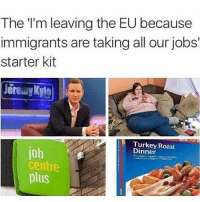 😂😂😂😂: The I'm leaving the EU because  immigrants are taking all our jobs  starter kit  Dinner  Roast  job  Centre  plus 😂😂😂😂