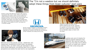 """The """"I'm not a weeaboo but we should definitely adopt these things from Asian cultures"""" starter pack: The """"I'm not a weeboo but we should definitely  adopt these things from Asian cultures"""" start pack  Bought a cheap 30$ bidet from Amazon after hearing  how popular they were in Japan. Plans to upgrade to a  1000$ powered washlet once he has the money. His  girlfriend, family or anyone else who uses the toilet was  grossed out at first, but now they too have been  converted. Toilet paper consumption has dropped 80%  and wet wipe purchasing has dropped 100%. Has never  felt cleaner. Thinks people who don't use bidets are  unwashed savages.  Takes his shoes off every time  before entering the house, requires  his guests to do the same. Feels like  has has to clean the entire carpet if  he accidentally steps on them with  his shoe.  HONDA  Drives a Honda, Toyota or in rare cases a Subaru.  He knows little to nothing about the history of  Japanese car industry, but likes the cars because  of their reliability and cheap service cost.  Loathes auto and oil industry for  lobbying against extensive train  networks. He's sad he'll never be  able to go from New York to Miami  in 4 hours on bullet train, without  the BS that comes along with  flying.  DEATH NOTE  Watched one of the popular animes - Deathnote, AoT,  maybe even something by Studio Ghibli. He enjoyed  watching them, but didn't really get interested in other  anime series afterwards. He admires them from a cultural  perspective and wishes the west had its own equivalent. The """"I'm not a weeaboo but we should definitely adopt these things from Asian cultures"""" starter pack"""