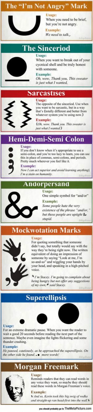 "lolzandtrollz:  New And Necessary Punctuation Marks: The ""I'm Not Angry"" Mark  Usage:  When you need to be brief,  but you're not angry  Example  We need to talk  The Sinceriod  Usage  When you want to break out of your  cycnical shell and be truly honest  with someone.  Example:  Oh, wow, Thank you, This sweater  is just what I wanted  Sarcastises  Usage  The opposite of the sinceriod. Use when  you want to be sarcastic, but in a way  that's totally different and better from  whatever system you're using now.  Example:  Oh, wow. Thank you. This sweater is  just what I wanted.  Hemi-Demi-Semi Colon  Usage:  If you don't know when it's appropriate to use a  semi-colon, and you're too lazy to learn, you can use  this in place of commas, semi-colons, and periods.  Pretty much wherever you feel like it  Eхample:  Now I can act superior and avoid learning anything  I'm a stain on humanity  Andorpersand  Usage:  One simple symbol for ""and/or""  Example:  Some people hate the very  existence of the phrase ""and/or, ""  but these people are uptight &o  stupid  Mockwotation Marks  Usage:  For quoting something that someone  didn't say, but totally would say with the  way they're being right now. The written  equivalent of doing an impression of  someone by saying ""Look at me, I'm  so-and-so"" and wiggling your hands by  your head, and speaking in a high-pitched  voice.  I'm Stacey. I'm going to complain about  being hungry but not offer any suggestions  of my own, said Stacey.  Collegelf  Superellipsis  Usage:  For an extreme dramatic pause. When you want the reader to  wait a good 20 seconds before reading the next part of the  sentence. Maybe even imagine the lights flickering and some  thunder crashing.  Example:  He paused, cautiously, as he approached the superellipsis. On  the other side he found... more words!  Collegelm  Morgan Freemark  Usage:  Reminds readers that they can read words in  any voice they want, so maybe they should  read these words in Morgan Freeman's voice.  Example:  And so, Kevin took this big swig of vodka  and straight-up ran head-first into the wall  you should probably go to TheMetaPicture.com lolzandtrollz:  New And Necessary Punctuation Marks"