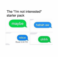 "😂: The ""I'm not interested""  starter pack  maybe  hahah aw  niiice  ohhh  Read 9:39 PM 😂"