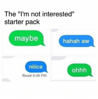"Memes, Starter Pack, and 🤖: The ""I'm not interested""  starter pack  maybe  hahah aw  niiice  ohhh  Read 9:39 PM 🤣🤣🤣"