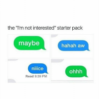 "Memes, Starter Pack, and 🤖: the I'm not interested"" starter pack  maybe  hahah aw  niiice  ohhh  Read 9:39 PM I JUST WANNA SUCK A TITTY!! PLEEEEEASE 😫😫😫"