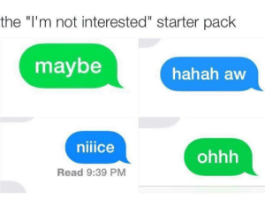 "meirl by nameaboveallnames MORE MEMES: the ""I'm not interested"" starter pack  maybe  hahah aw  uice  ohhh  Read 9:39 PM meirl by nameaboveallnames MORE MEMES"