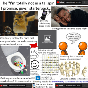 """The """"I'm totally not in a tailspin, you guys, I promise"""" starterpack: The """"I'm totally not in a tailspin,  I promise, guys"""" starterpack  YouTube  mental health monday  Literally  only listening  to sad music  Crying myself to sleep every night  I have no  Constantly looking for clues that  everyone hates me and are making  plans to abandon me  idea what you're  talking about  IMAGE NOT FOUND  123RF  Relapsing into self  harm and drug abuse   Ignoring  these  Dismissing the concerns of  Tues/Wed  anyone who reaches out  Thurs/Fri  Being real happy  you're  planning that  really bad thing  cause  Mon/Tues  Erratic sleep pattern  a123RF  25RFC  Complete and total self-isolation  Quitting my meds cause who  Relapsing back into  disordered eating habits  needs those? Not me amirite Showing results for involuntary commitment in my state  Making a starterpack  about how you're not  doing all that well  Texting people who  hurt me in the past  YouTube  mental hospital experience  YouTube  my mental health story  A23RF  123RF  OPSRE  123RF  123RF  123R The """"I'm totally not in a tailspin, you guys, I promise"""" starterpack"""