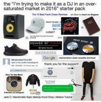 "LOL: the ""i'm trying to make it as a DJ in an over-  saturated market in 2016"" starter pack  The 10 Best Frank Ocean Remixes plz Give it a heart on hypem  Search Torrents I  serum VS  All  collab?  can you shoot me some free press  BEAT SYNC  SYNC  Splice sounds  Google chainsmokers closer acapella download  Did you knowI'm a DJ?  back in the studio! #studiogrind  Like Comment 9 minutes ago  thank you for the support!  03:18  2 people like this  How To Get More  Aspiring DJ Friend  Text Message  Today 03:18  Hey can you repost my song on  Soundcloud?  MILLION  Followers on Instagram  PLAYS  Jack U Marshmello Style: Melody-Vocal Chop l Ableton Tutorial LOL"