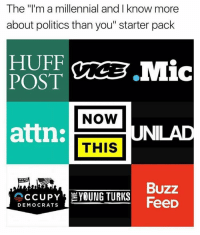 "Memes, Millennials, and Huff: The ""I'ma millennial and I know more  about politics than you"" starter pack  HUFF  POST  NOW  attn:  THIS  UNILAD  THE  Buzz  CCUPY  YOUNG TURKS  FeeD  DEMOCRATS ohh cool story bro @soap_shoes"