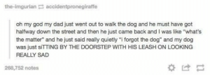 """My idol: the-imgurian accidentpronegiraffe  oh my god my dad just went out to walk the dog and he must have got  halfway down the street and then he just came back and I was like """"what's  the matter"""" and he just said really quietly """"i forgot the dog"""" and my dog  was just sITTING BY THE DOORSTEP WITH HIS LEASH ON LOOKING  REALLY SAD  268,752 notes  *け My idol"""
