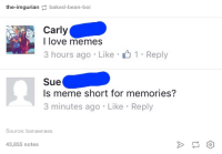 Baked, Love, and Meme: the-imgurian baked-bean-boi  Carly  l love memes  3 hours ago Like1 Reply  Sue  Is meme short for memories?  3 minutes ago Like Reply  Source: banaenaes  43,855 notes