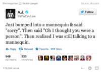 """We're dating now: the imgurian fuckin-jaeger  Source: db  A.J  Follow  @WWEAJLee  Just bumped into a mannequin & said  """"sorry"""". Then said """"Oh I thought you were a  person"""". Then realized I was still talking to a  mannequin.  Reply t Retweet Favorite More  949  625  RETWEETS FAVORITES  179,094 notes We're dating now"""