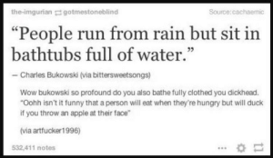 "Classic Charlie Bukowski: the-imgurian gotmestoneblind  Source: cachaemic  ""People run from rain but sit in  bathtubs full of water.""  05  -Charles Bukowski (via bittersweetsongs)  Wow bukowski so profound do you also bathe fully clothed you dickhead.  ""Oohh isn't it funny that a person will eat when they're hungry but will duck  if you throw an apple at their face""  (via artfucker1996)  532,411 notes Classic Charlie Bukowski"