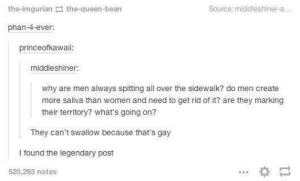 We have been exposed: the-imgurian the-queen-bean  Source: middleshiner-a  phan-4-ever  princeofkawaii  middleshiner  why are men always spitting all over the sidewalk? do men create  more saliva than women and need to get rid of it? are they marking  their territory? what's going on?  They can't swallow because that's gay  I found the legendary post  520,293 notes We have been exposed