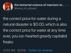 hydro-homies:@Nestlé: the immortal science of marxism-le...  @wow_im_pissed  the correct price for water during a  natural disaster is $0.00, which is also  the correct price for water at any time  ever, you ice-hearted greedy capitalist  freaks  12:02 PM 9/2/19 Twitter for Android hydro-homies:@Nestlé