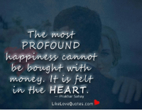 Memes, Money, and Quotes: The imoyt  PROFOUND  happiness cannot  be bought with  money. It fe  in the HEART  Prakhan Sahay  Like Love Quotes.com The most profound happiness cannot be bought with money. It is felt in the heart.