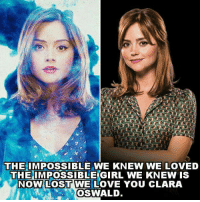 clara oswald: THE IMPOSSIBLE WE KNEW WE LOVED  THE IMPOSSIBLE GIRL WE KNEW IS  NOW LOST WE LOVE YOU CLARA  OSWALD  1t